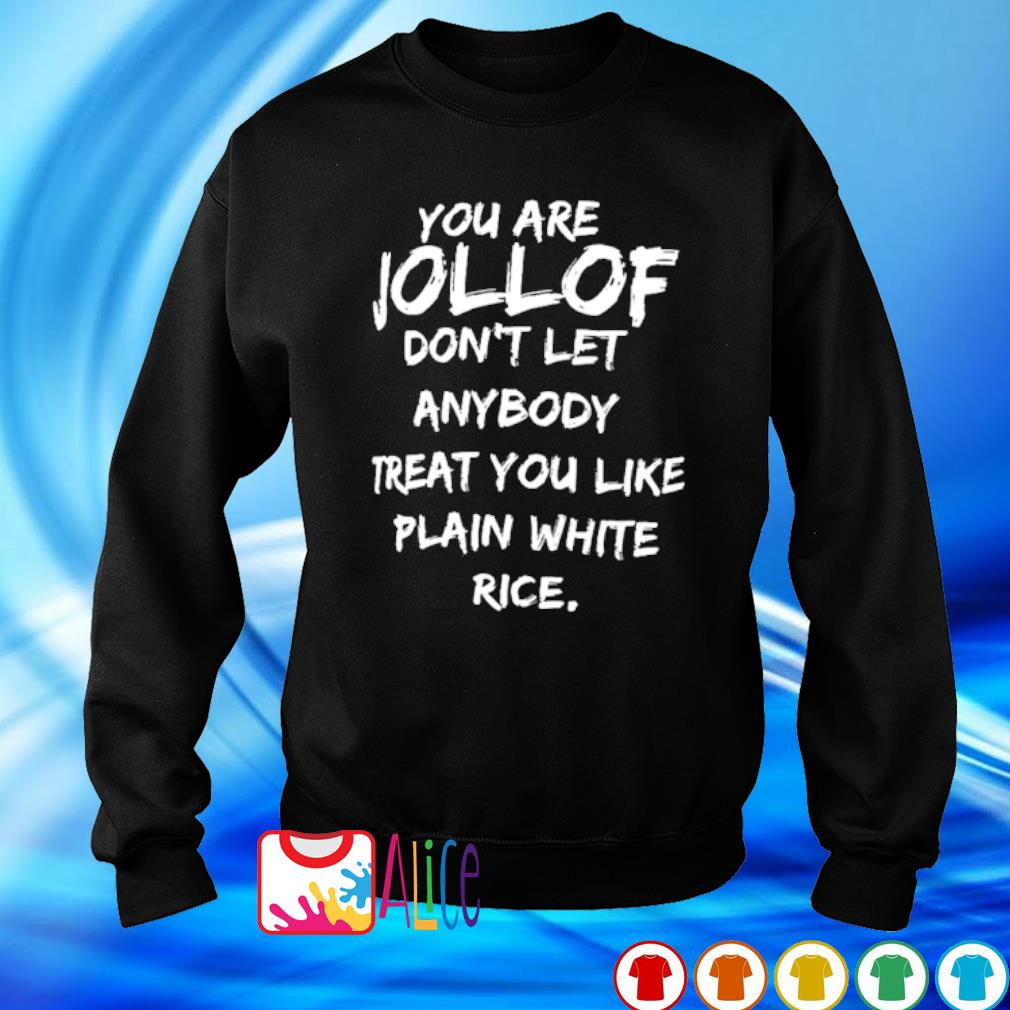 You are jollof don't let anybody treat you like plain white rice s sweater