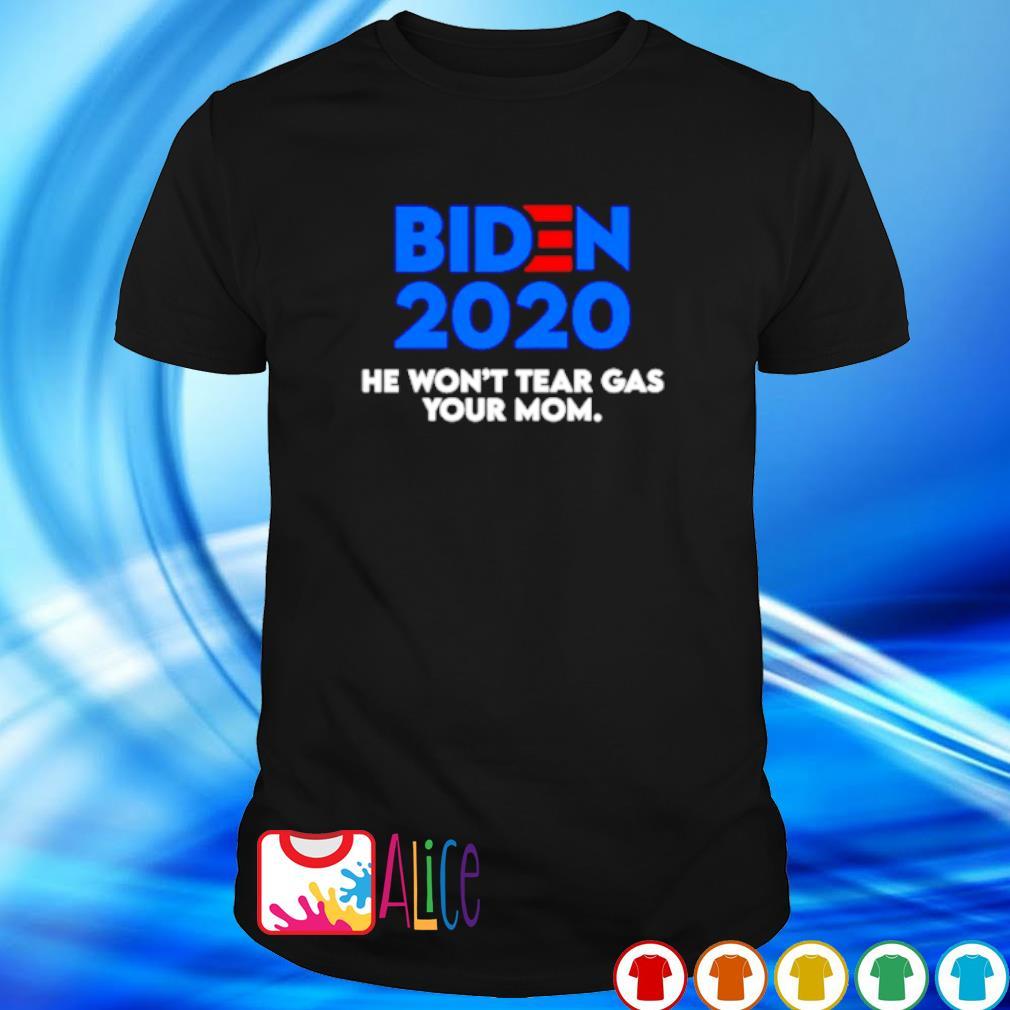 Biden 2020 he won't tear gas your Mom shirt