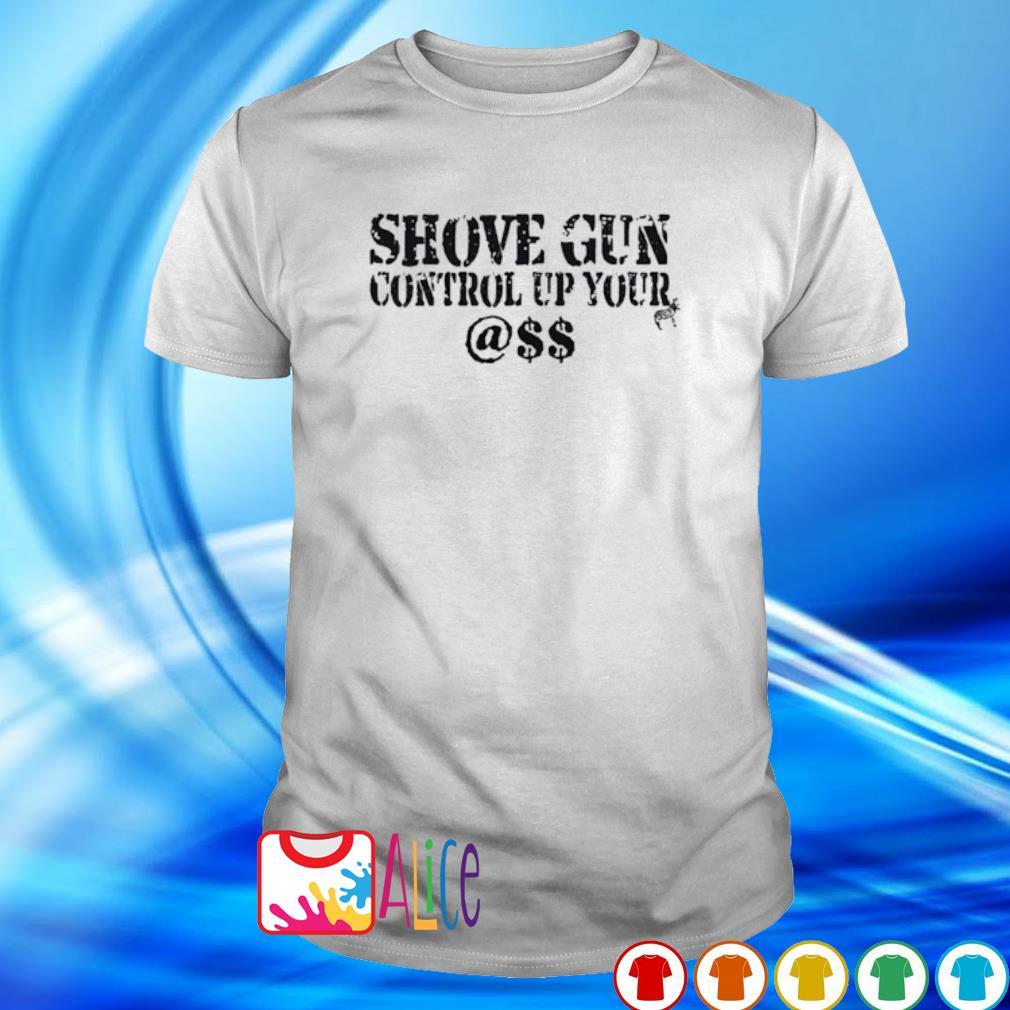 Shove gun control up your @$$ shirt