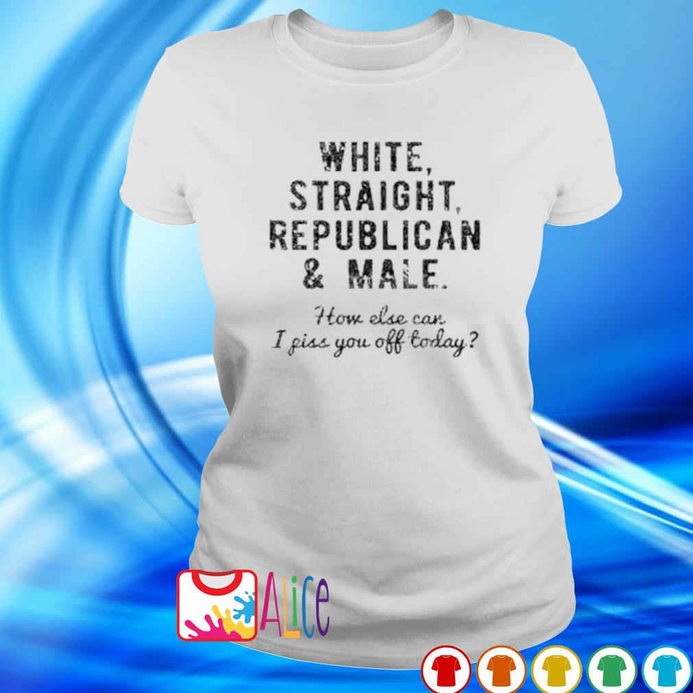 White straight republican and male how else can I piss you off today s ladies tee