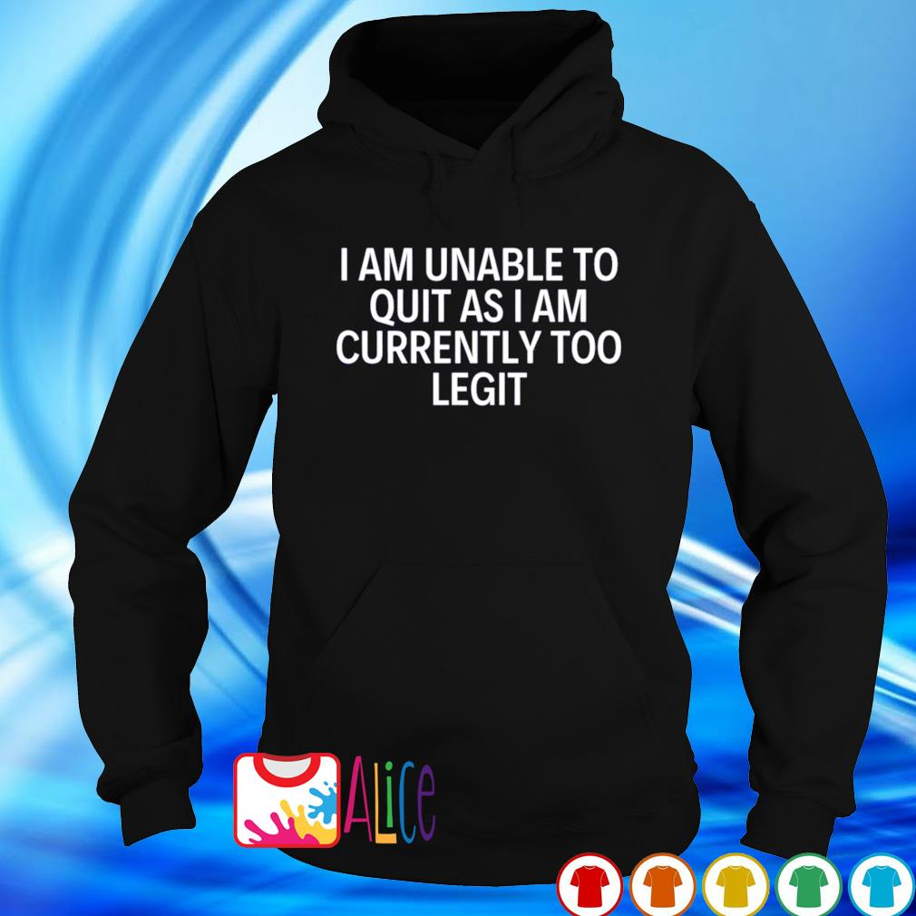 I am unable to quit as I am currently too legit s hoodie