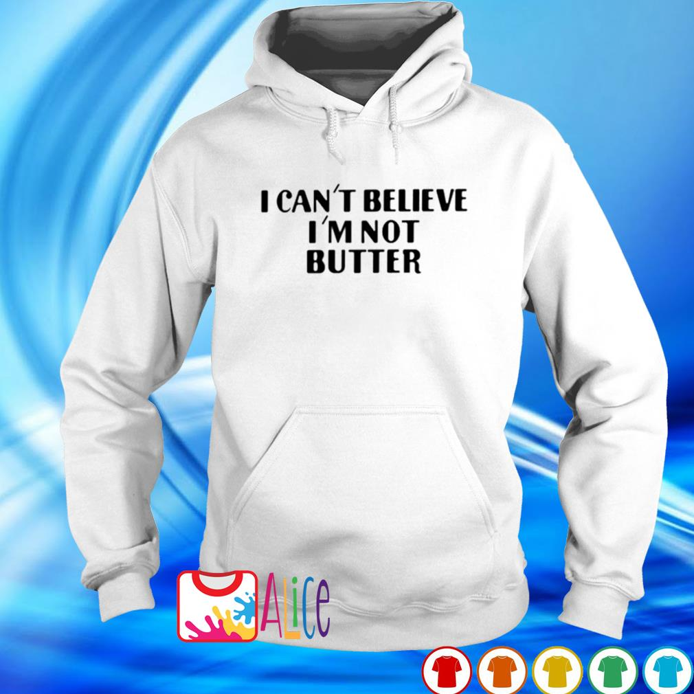 I can't believe I'm not butter s hoodie