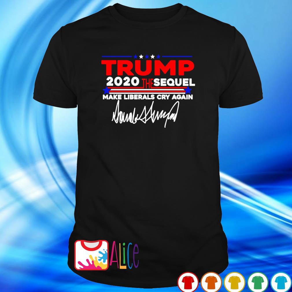 Trump 2020 the sequel make liberals cry again shirt