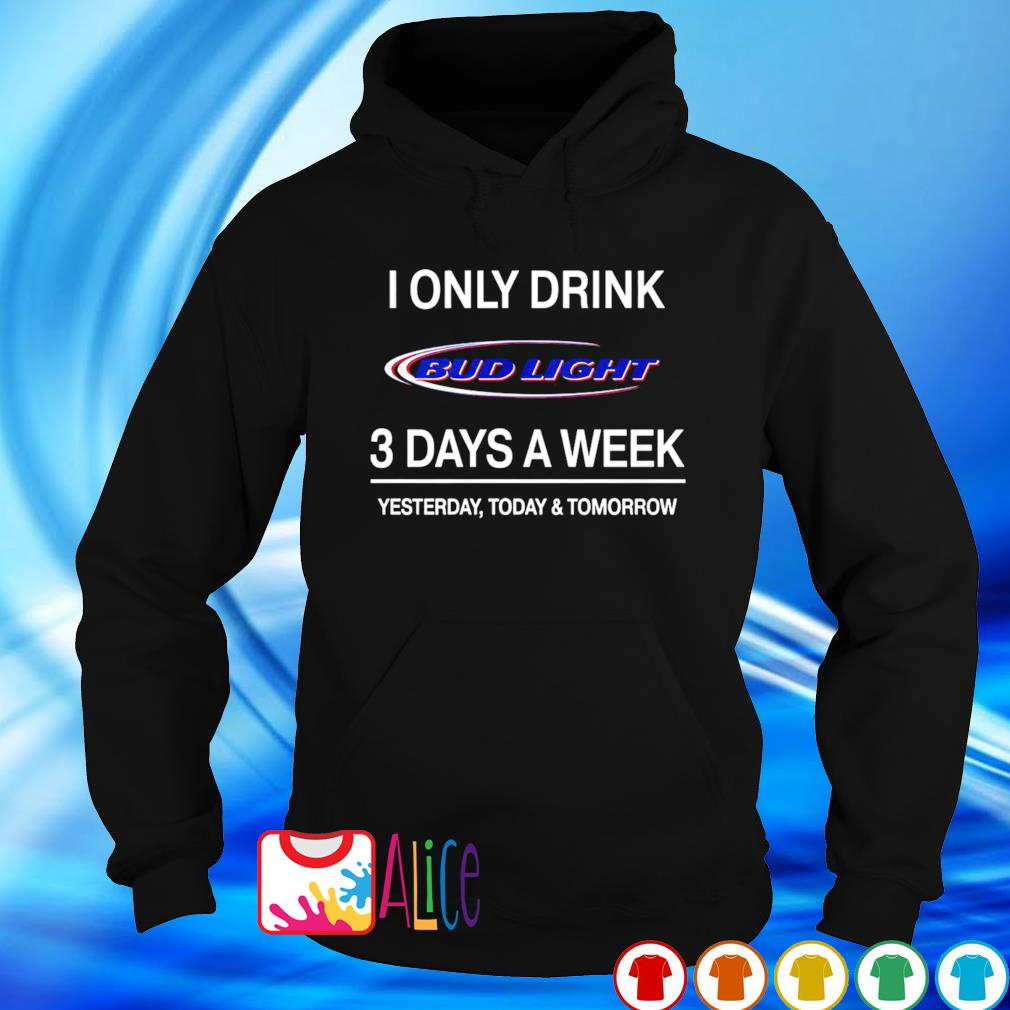 Yesterday today and tomorrow I only drink Bud Light 3 days a week s hoodie
