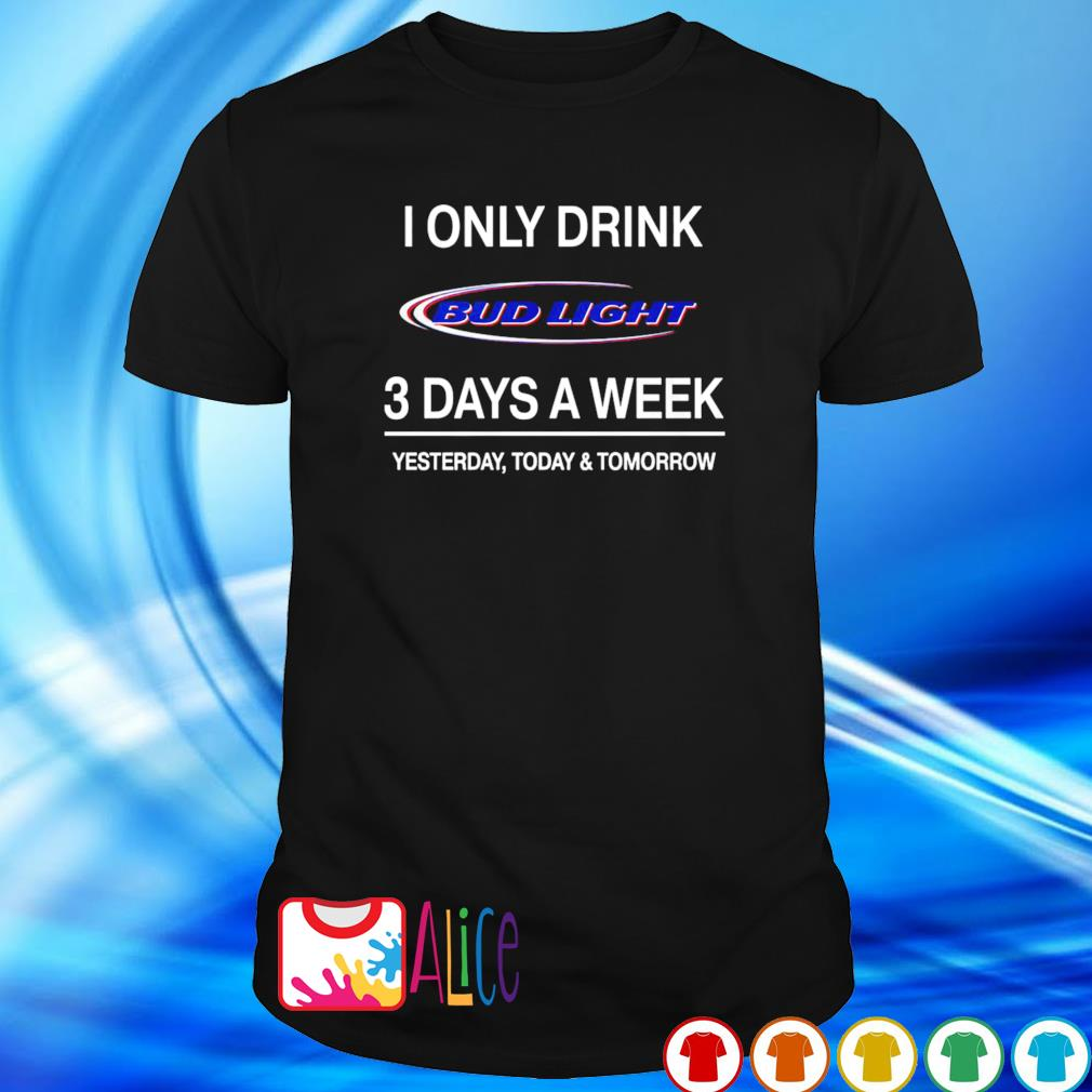 Yesterday today and tomorrow I only drink Bud Light 3 days a week shirt