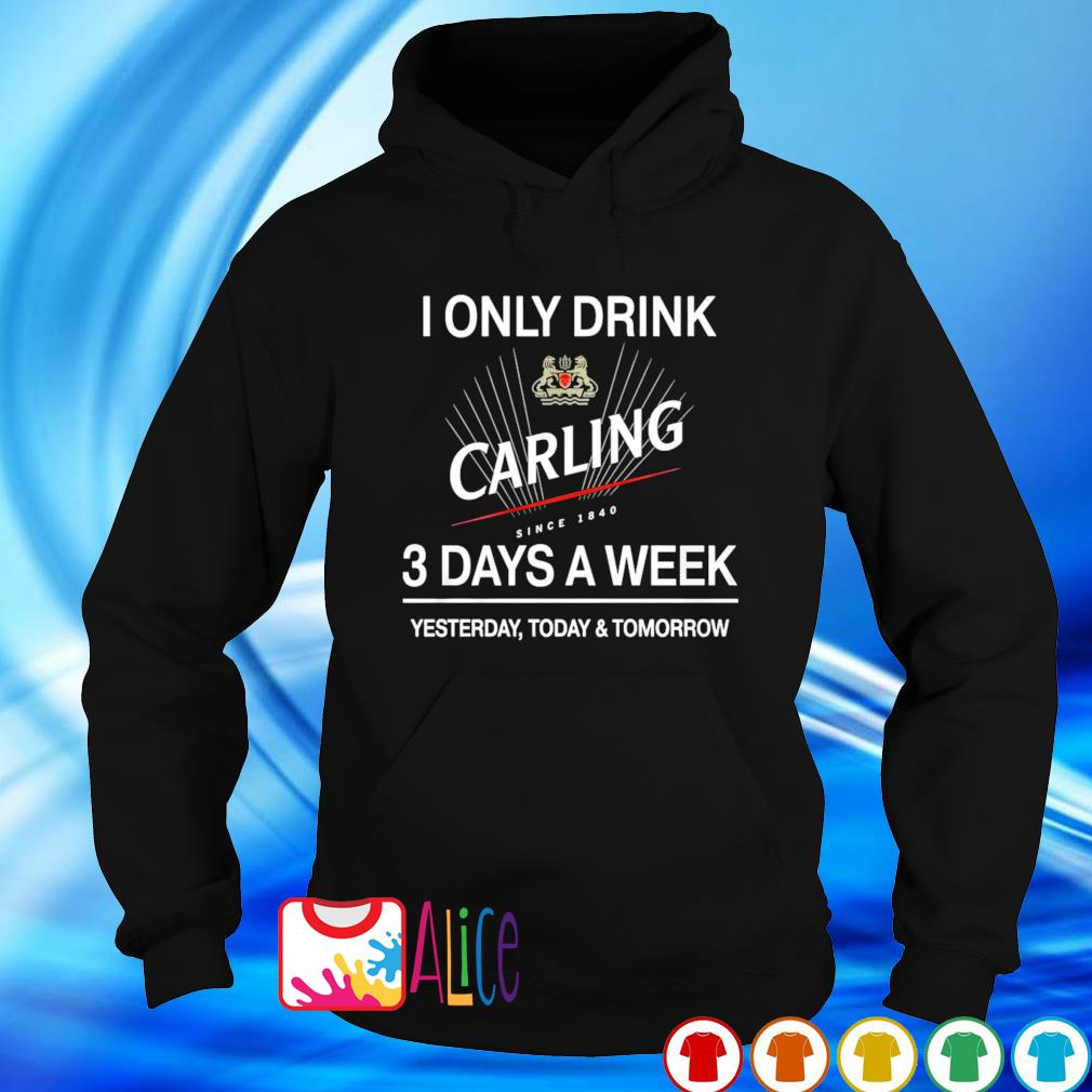 Yesterday today and tomorrow I only drink Carling 3 days a week s hoodie