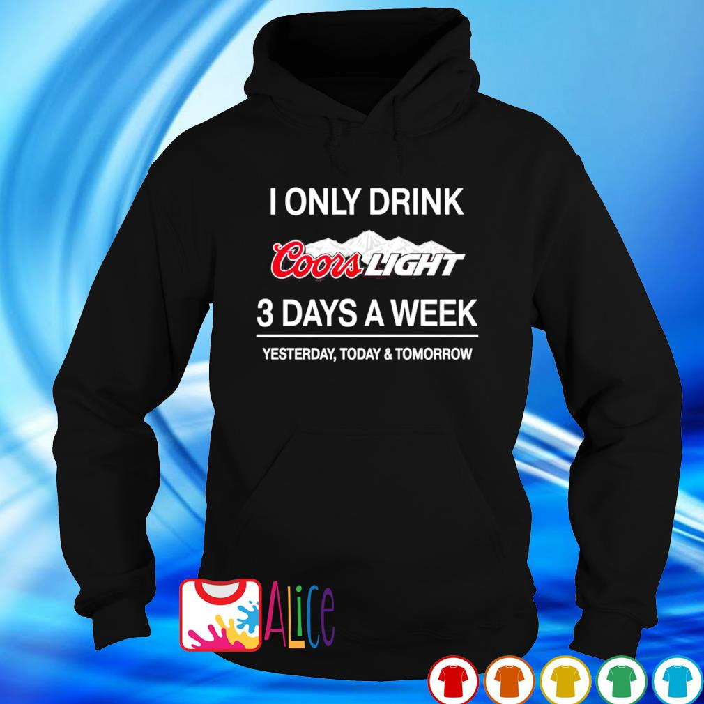 Yesterday today and tomorrow I only drink Coors Light 3 days a week s hoodie