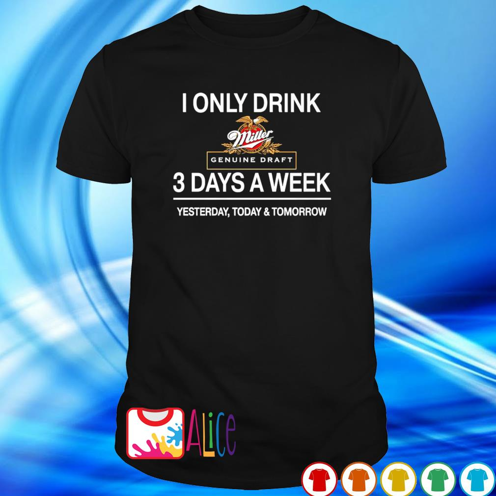 Yesterday today and tomorrow I only drink Miller Genuine Draft 3 days a week shirt